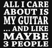 All I Care About Is My Guitar... And Like Maybe 3 People - Custom Tshirts by custom222