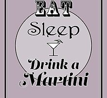 Eat Sleep Drink a Martini by Katherine Mariaca-Sullivan