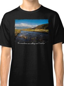 The Mountains are calling and I must go.....River in the mountains Classic T-Shirt