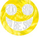 Too Rad to be Sad by paperdreamland