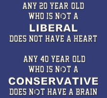 Any 20 year-old who is not a liberal does not have a heart.  Any 40 year-old who is not a conservative does not have a brain by Buckwhite