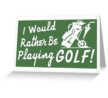 I Would Rather Be Playing Golf Greeting Card