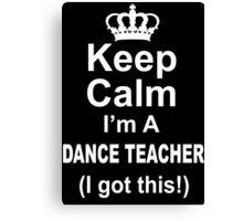 Keep Calm I'm A Dance Teacher I Got This - Tshirts & Hoodies Canvas Print