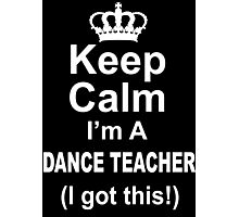 Keep Calm I'm A Dance Teacher I Got This - Tshirts & Hoodies Photographic Print