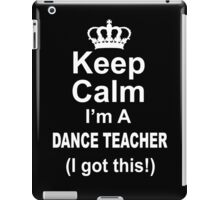 Keep Calm I'm A Dance Teacher I Got This - Tshirts & Hoodies iPad Case/Skin
