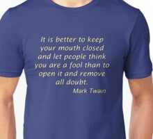 It is better to keep your mouth closed and let people think you are a fool than to open it and remove all doubt. Unisex T-Shirt
