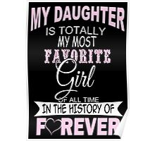 My Daughter Is Totally My Most Favorite Girl Of All Time In The History Of Forever - Funny Tshirts Poster