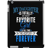 My Daughter Is Totally My Most Favorite Girl Of All Time In The History Of Forever - Funny Tshirts iPad Case/Skin