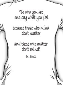 Dr. Seuss, Be who you are and say what you feel, because those who mind don't matter and those who matter don't mind. T-Shirt