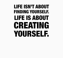 Life isn't about Finding Yourself. Life is about Creating Yourself. Unisex T-Shirt