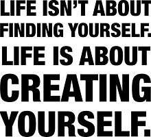 Life isn't about Finding Yourself. Life is about Creating Yourself. by fearandclothing