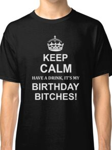 KEEP CALM HAVE DRİNK IT'S MY BIRTHDAY BITCHES Classic T-Shirt