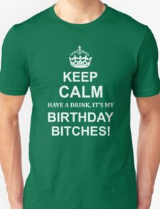 KEEP CALM HAVE DRİNK IT'S MY BIRTHDAY BITCHES Unisex T-Shirt