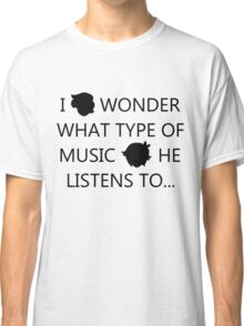 I Wonder What Type of Music He Listens To... Classic T-Shirt