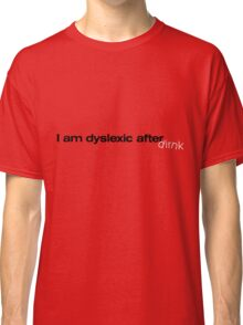 I am dyslexic after drink :-) Classic T-Shirt
