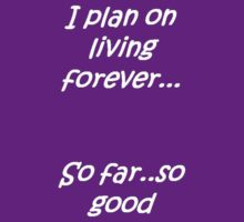 I Plan on Living Forever: So Far So Good by taiche