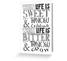 """When Life Is Sweet, Say Thank You And Celebrate; When Life Is Bitter, Say Thank You And Grow"" Greeting Card"
