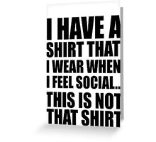 I HAVE A SHIRT THAT I WEAR WHEN I FEEL SOCIAL THIS IS NOT THAT SHIRT Greeting Card