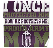 I Once Protected Him Now He Protects Me Proud Army Mom Poster