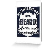 All I Care About Is My Beard And Like Maybe 3 People And Beer Greeting Card