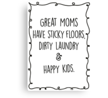 Great moms have sticky floors, dirty laundry & happy kids. Canvas Print
