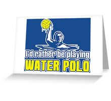 I'd Rather Be Playing Water Polo  Greeting Card