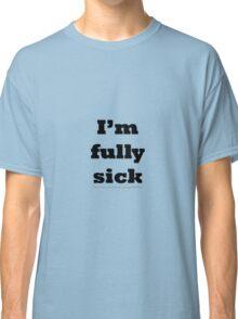 I'm fully sick. Classic T-Shirt