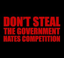 Don't Steal, The Government Hates Competition by fearandclothing