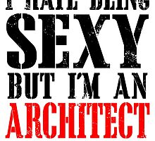 I HATE BEING SEXY BUT I'M AN ARCHITECT SO I CAN'T HELP IT by BADASSTEES