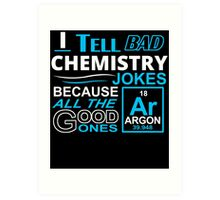 I TELL BAD CHEMISTRY JOKES BECAUSE ALL THE GOOD ONES Art Print