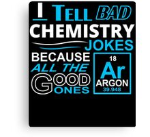 I TELL BAD CHEMISTRY JOKES BECAUSE ALL THE GOOD ONES Canvas Print