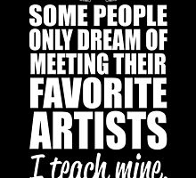 SOME PEOPLE ONLY DREAM OF MEETING THEIR FAVORITE ARTISTS I TEACH MINE by BADASSTEES