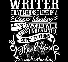 I AM A WRITER, THAT MEANS I LIVE IN A CRAZY FANTASY. THE WORLD WITH UNREALISTIC EXPECTATIONS , THANK YOU. by birthdaytees