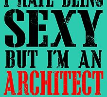 I HATE BEING SEXY BUT I'M AN ARCHITECT SO I CAN'T HELP IT by birthdaytees