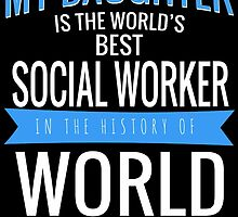 MY DAUGHTER IS THE WORLD'S BEST SOCIAL WORKER IN THE HISTORY OF WORLD by birthdaytees