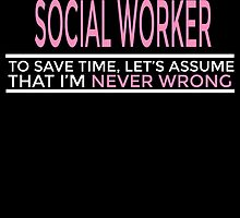 I'M A SOCIAL WORKER TO SAVE TIME LET'S ASSUME THAT I'M NEVER WRONG by birthdaytees