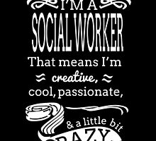 I'M A SOCIAL WORKER THAT MEANS I'M CREATIVE COOL PSAAIONATE & A LITTLE BIT CRAZY by birthdaytees