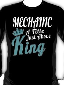 MECHANIC A TITLE JUST ABOVE KING T-Shirt