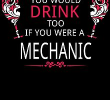 YOU WOULD DRINK TOO IF YOU WERE A MECHANIC by birthdaytees