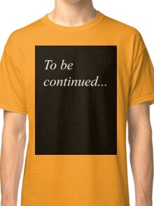 To be continued... Classic T-Shirt