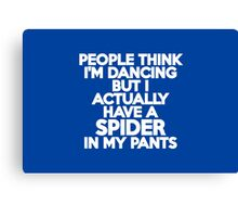 People think I'm dancing but I actually have a spider in my pants Canvas Print