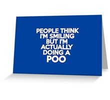 People think I'm smiling but I'm actually doing a poo Greeting Card