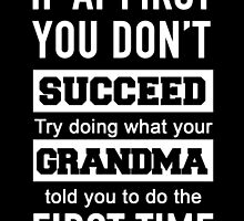 IF AT FIRST YOU DON'T SUCCEED TRY DOING WHAT YOUR GRANDMA TOLD YOU TO DO THE FIRST TIME by fandesigns