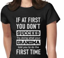 IF AT FIRST YOU DON'T SUCCEED TRY DOING WHAT YOUR GRANDMA TOLD YOU TO DO THE FIRST TIME Womens Fitted T-Shirt
