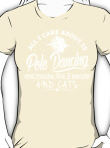 All I Care About Is Pole Dancing And May Be Like 3 People And Dogs T-Shirt