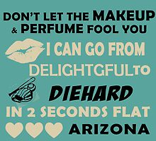 Don't Let The Makeup & Perfume Fool You I Can Go From Delightgful To Die Hard In 2 Seconds Flat Arizona by inkedcreatively