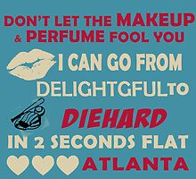 Don't Let The Makeup & Perfume Fool You I Can Go From Delightgful To Die Hard In 2 Seconds Flat Atlanta by inkedcreatively