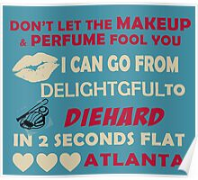 Don't Let The Makeup & Perfume Fool You I Can Go From Delightgful To Die Hard In 2 Seconds Flat Atlanta Poster