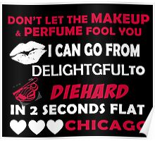 Don't Let The Makeup & Perfume Fool You I Can Go From Delightgful To Die Hard In 2 Seconds Flat Chicago Poster