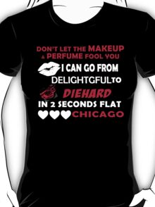 Don't Let The Makeup & Perfume Fool You I Can Go From Delightgful To Die Hard In 2 Seconds Flat Chicago T-Shirt